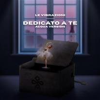 LE VIBRAZIONI - Dedicato a Te - (Acqua version)